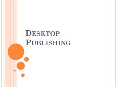 D ESKTOP P UBLISHING W HAT IS DESKTOP PUBLISHING ? Using a personal computer, word processor, graphics editor, and page layout software to design, lay.