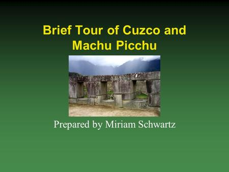 Brief Tour of Cuzco and Machu Picchu Prepared by Miriam Schwartz.