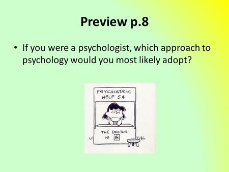 Preview p.8 If you were a psychologist, which approach to psychology would you most likely adopt?