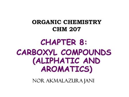 ORGANIC CHEMISTRY CHM 207 CHAPTER 8: CARBOXYL COMPOUNDS (ALIPHATIC AND AROMATICS) NOR AKMALAZURA JANI.