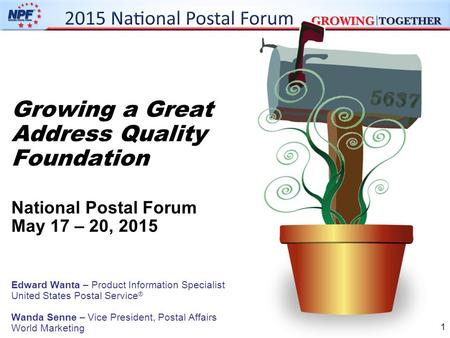 1 Growing a Great Address Quality Foundation National Postal Forum May 17 – 20, 2015 Edward Wanta – Product Information Specialist United States Postal.
