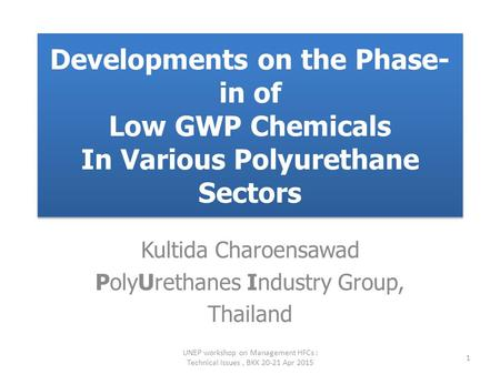 Developments on the Phase- in of Low GWP Chemicals In Various Polyurethane Sectors Kultida Charoensawad PolyUrethanes Industry Group, Thailand UNEP workshop.