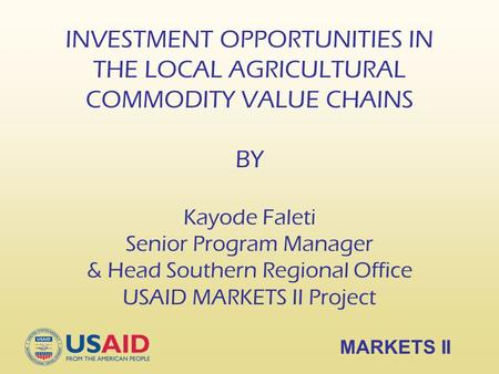 INVESTMENT OPPORTUNITIES IN THE LOCAL AGRICULTURAL COMMODITY VALUE CHAINS BY Kayode Faleti Senior Program Manager & Head Southern Regional Office USAID.