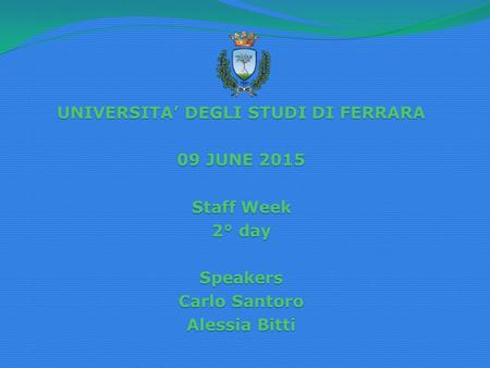 UNIVERSITA' DEGLI STUDI DI FERRARA 09 JUNE 2015 Staff Week 2° day Speakers Carlo Santoro Alessia Bitti.