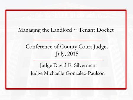 Conference of County Court Judges July, 2015 Judge David E. Silverman Judge Michaelle Gonzalez-Paulson Managing the Landlord ~ Tenant Docket.