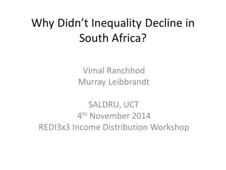 Why Didn't Inequality Decline in South Africa? Vimal Ranchhod Murray Leibbrandt SALDRU, UCT 4 th November 2014 REDI3x3 Income Distribution Workshop.