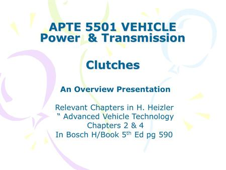 "APTE 5501 VEHICLE Power & Transmission Clutches An Overview Presentation Relevant Chapters in H. Heizler "" Advanced Vehicle Technology Chapters 2 & 4 In."