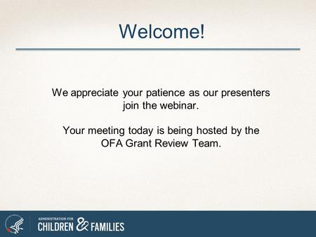 We appreciate your patience as our presenters join the webinar. Your meeting today is being hosted by the OFA Grant Review Team. Welcome!
