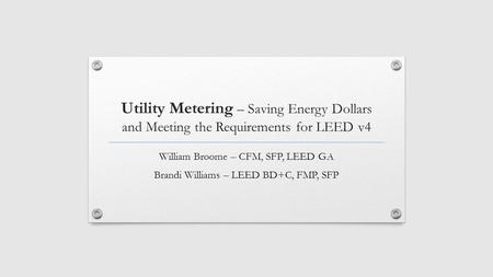 Utility Metering – Saving Energy Dollars and Meeting the Requirements for LEED v4 William Broome – CFM, SFP, LEED GA Brandi Williams – LEED BD+C, FMP,