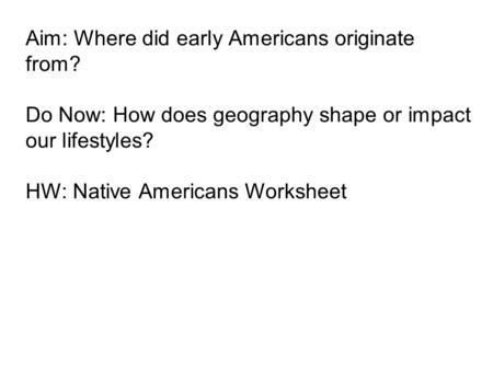 Aim: Where did early Americans originate from? Do Now: How does geography shape or impact our lifestyles? HW: Native Americans Worksheet.