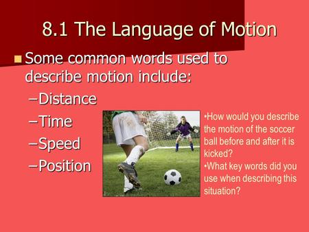 8.1 The Language of Motion Some common words used to describe motion include: Distance Time Speed Position How would you describe the motion of the soccer.