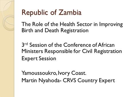 Republic of Zambia The Role of the Health Sector in Improving Birth and Death Registration 3 rd Session of the Conference of African Ministers Responsible.