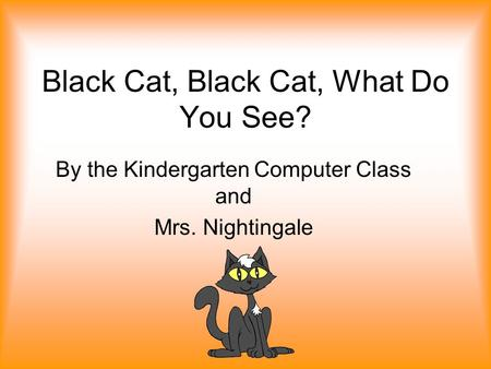Black Cat, Black Cat, What Do You See? By the Kindergarten Computer Class and Mrs. Nightingale.