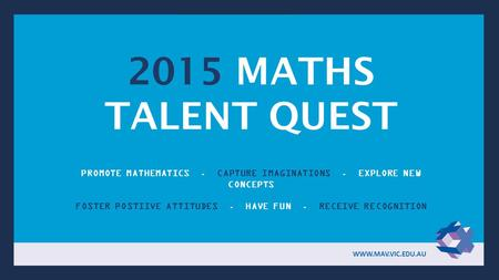 2015 MATHS TALENT QUEST PROMOTE MATHEMATICS. CAPTURE IMAGINATIONS. EXPLORE NEW CONCEPTS FOSTER POSTIIVE ATTITUDES. HAVE FUN. RECEIVE RECOGNITION WWW.MAV.VIC.EDU.AU.