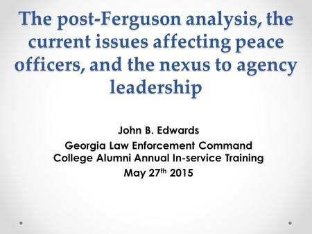 The post-Ferguson analysis, the current issues affecting peace <strong>officers</strong>, and the nexus to agency leadership John B. Edwards Georgia Law Enforcement Command.