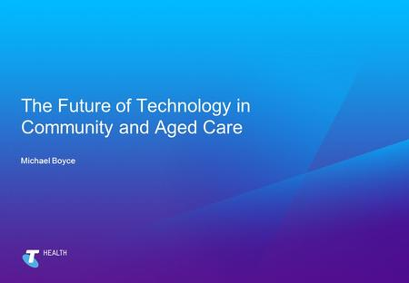 The Future of Technology in Community and Aged Care Michael Boyce.
