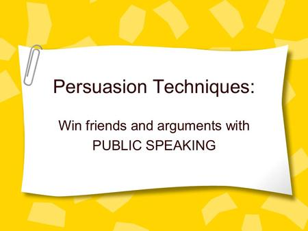 Persuasion Techniques: Win friends and arguments with PUBLIC SPEAKING.