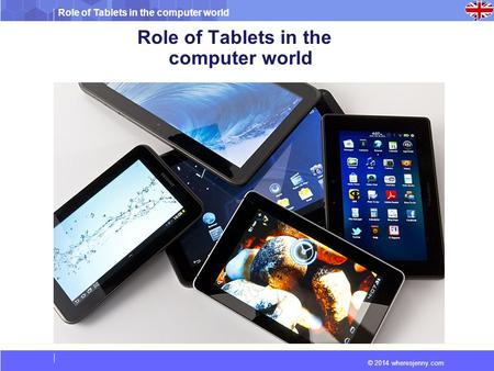 Role of Tablets in the computer world © 2014 wheresjenny.com Role of Tablets in the computer world.