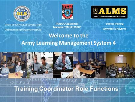 Deliver Training Anywhere / Anytime Welcome to the Army Learning Management System 4 TRADOC Capabilities Manager (TCM dL) TADLP Training Coordinator Role.