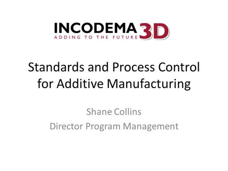 Standards and Process Control for Additive Manufacturing Shane Collins Director Program Management.