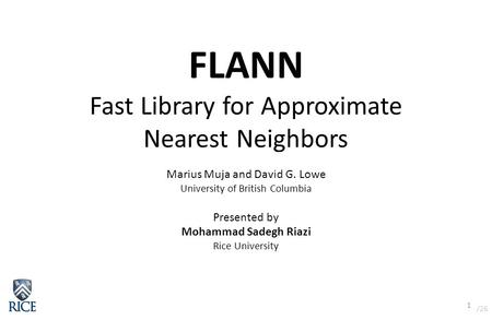 /26 1 FLANN Fast Library for Approximate Nearest Neighbors Marius Muja and David G. Lowe University of British Columbia Presented by Mohammad Sadegh Riazi.
