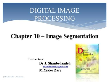 DIGITAL <strong>IMAGE</strong> PROCESSING Instructors: Dr J. Shanbehzadeh M.Yekke Zare M.Yekke Zare ( J.Shanbehzadeh M.Yekke Zare )