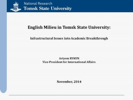 English Milieu in Tomsk State University: Infrastructural Issues into Academic Breakthrough Artyom RYKUN Vice-President for International Affairs November,