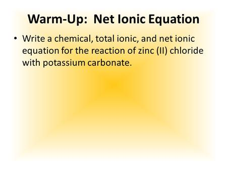 Warm-Up: Net Ionic Equation Write a chemical, total ionic, and net ionic equation for the reaction of zinc (II) chloride with potassium carbonate.