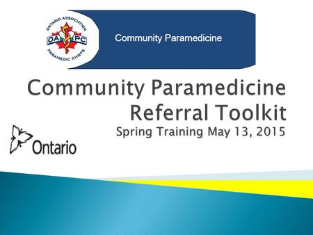 Spring Training May 13, 2015.  The Paramedic Referral process was conceived and developed to directly support Ontario's Action Plan for Health Care –