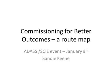 Commissioning for Better Outcomes – a route map ADASS /SCIE event – January 9 th Sandie Keene.