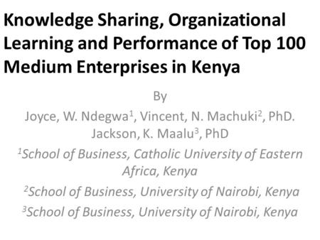 Knowledge Sharing, Organizational Learning and Performance of Top 100 Medium Enterprises in Kenya By Joyce, W. Ndegwa 1, Vincent, N. Machuki 2, PhD. Jackson,