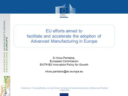 EU efforts aimed to facilitate and accelerate the adoption of Advanced Manufacturing in Europe Dr Nikos Pantalos, European Commission ENTR-B3 Innovation.