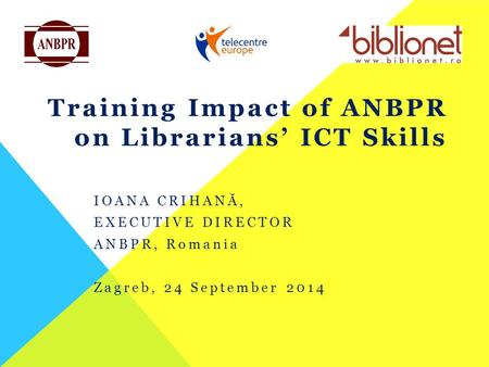 Training Impact of ANBPR on Librarians' ICT Skills IOANA CRIHANĂ, EXECUTIVE DIRECTOR ANBPR, Romania Zagreb, 24 September 2014.