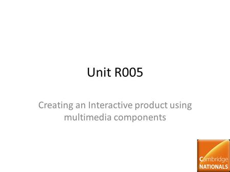 Unit R005 Creating an Interactive product using multimedia components.
