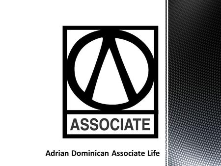 An Associate is a man or a woman at least 18 years old who mutually shares in the life and Mission of the Adrian Dominican Sisters through a non-vowed.