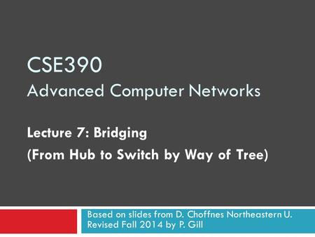 CSE390 Advanced Computer Networks Lecture 7: Bridging (From Hub to Switch by Way of Tree) Based on slides from D. Choffnes Northeastern U. Revised Fall.