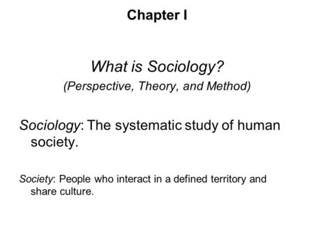 Chapter I What is Sociology? (Perspective, Theory, and Method) Sociology: The systematic study of human society. Society: People who interact in a defined.