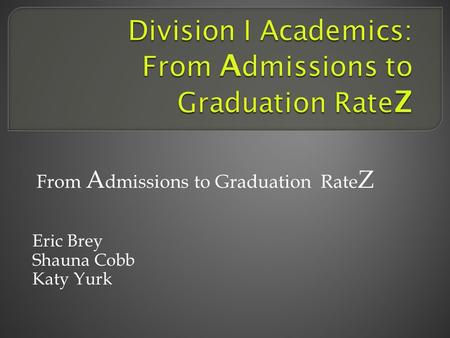 From A dmissions to Graduation Rate Z Eric Brey Shauna Cobb Katy Yurk.