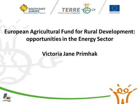 European Agricultural Fund for Rural Development: opportunities in the Energy Sector Victoria Jane Primhak.