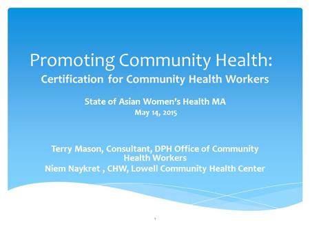 Promoting Community Health: Certification for Community Health Workers State of Asian Women's Health MA May 14, 2015 Terry Mason, Consultant, DPH Office.