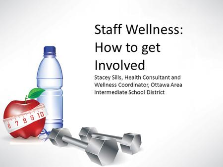 Staff Wellness: How to get Involved Stacey Sills, Health Consultant and Wellness Coordinator, Ottawa Area Intermediate School District.