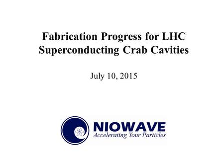 Fabrication Progress for LHC Superconducting Crab Cavities July 10, 2015.