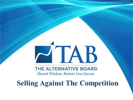 Selling Against The Competition. Learning Objectives  Understand TAB's core business  Understand competitors' core business  Learn what differentiates.