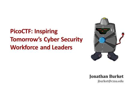 PicoCTF: Inspiring Tomorrow's Cyber Security Workforce and Leaders Jonathan Burket