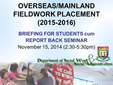OVERSEAS/MAINLAND FIELDWORK PLACEMENT (2015-2016) BRIEFING FOR STUDENTS cum REPORT BACK SEMINAR November 15, 2014 (2:30-5:30pm)