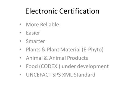 Electronic Certification More Reliable Easier Smarter Plants & Plant Material (E-Phyto) Animal & Animal Products Food (CODEX ) under development UNCEFACT.