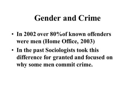 Gender and Crime In 2002 over 80%of known offenders were men (Home Office, 2003) In the past Sociologists took this difference for granted and focused.