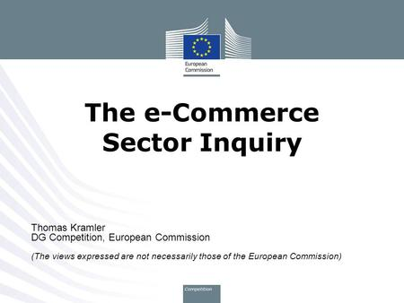 Thomas Kramler DG Competition, European Commission (The views expressed are not necessarily those of the European Commission) The e-Commerce Sector Inquiry.