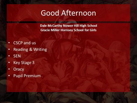 Good Afternoon Dale McCarthy Nower Hill High School Gracie Miller Hornsey School for Girls CSCP and us Reading & Writing SEN Key Stage 3 Oracy Pupil Premium.