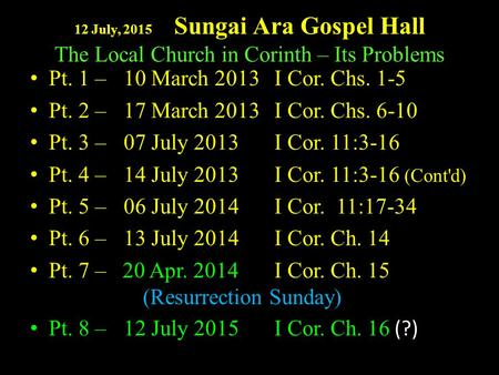 12 July, 2015 Sungai Ara Gospel Hall The Local Church in Corinth – Its Problems Pt. 1 – 10 March 2013I Cor. Chs. 1-5 Pt. 2 – 17 March 2013I Cor. Chs. 6-10.